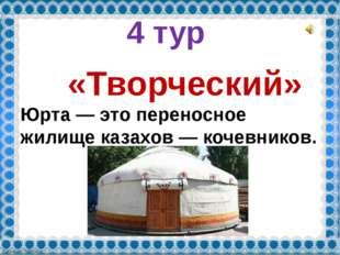 4 тур «Творческий» Юрта— это переносное жилище казахов— кочевников. FokinaL