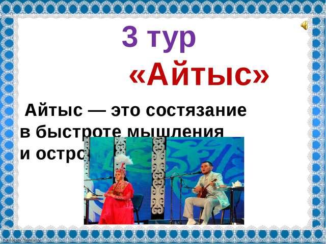 3 тур «Айтыс» Айтыс— это состязание вбыстроте мышления иостроумия. FokinaL...