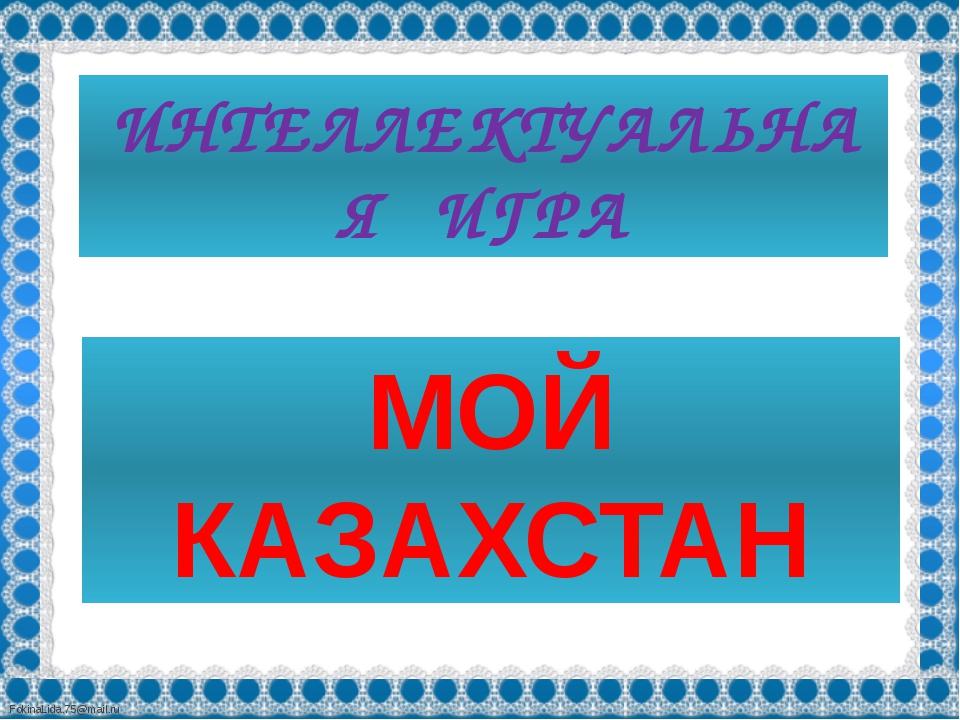 ИНТЕЛЛЕКТУАЛЬНАЯ ИГРА МОЙ КАЗАХСТАН FokinaLida.75@mail.ru