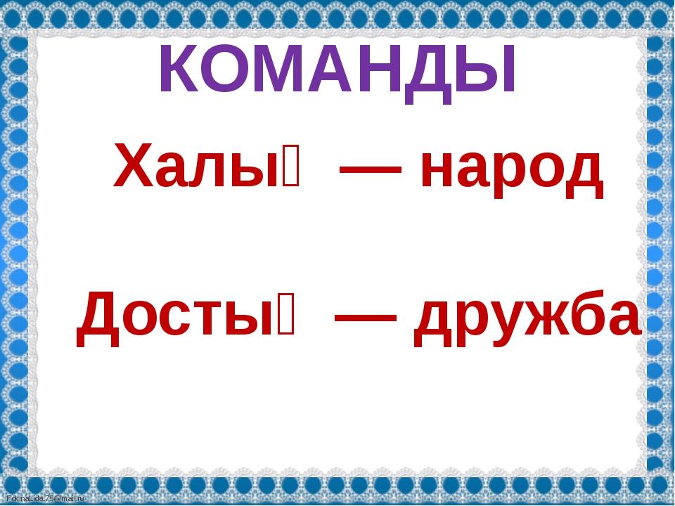 КОМАНДЫ Халық— народ Достық— дружба FokinaLida.75@mail.ru