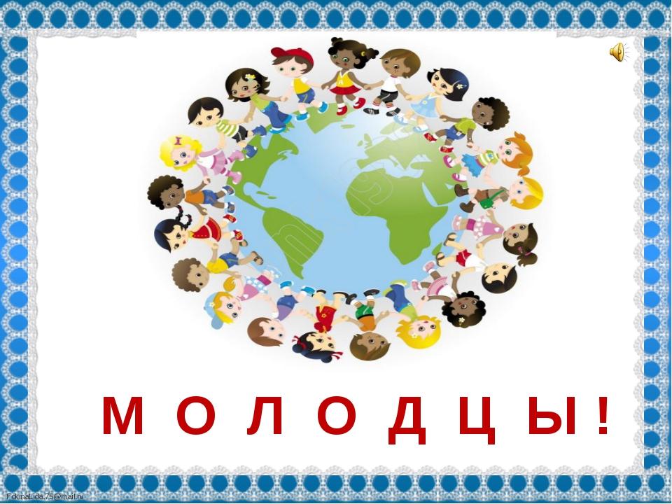 М О Л О Д Ц Ы ! FokinaLida.75@mail.ru