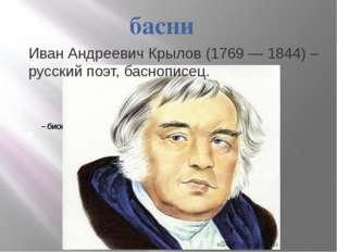 Иван Андреевич Крылов (1769 — 1844) – русский поэт, баснописец. . басни