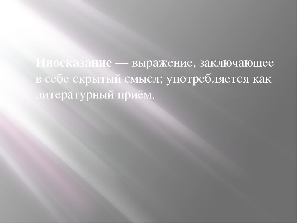 Иносказание — выражение, заключающее в себе скрытый смысл; употребляется как...
