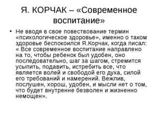 Я. КОРЧАК – «Современное воспитание» Не вводя в свое повествование термин «пс