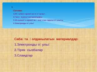 Сабақта қолданылатын материалдар: 1.Электронды оқулық 2.Тірек сызбалар 3.Слаи