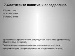 7.Соотнесите понятие и определение. 1.Норма права 2.Система права 3.Отрасль п