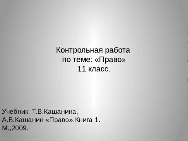 Контрольная работа по теме: «Право» 11 класс. Учебник: Т.В.Кашанина, А.В.Каша...