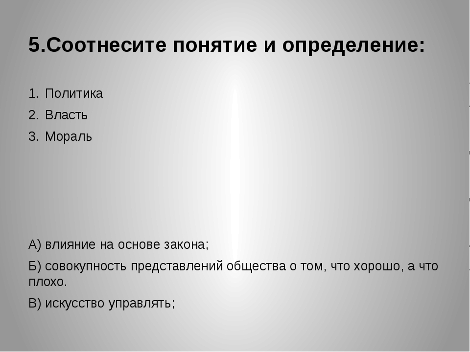 5.Соотнесите понятие и определение: Политика Власть Мораль А) влияние на осно...
