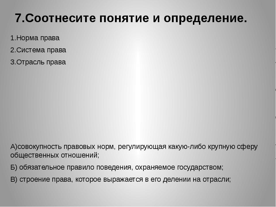 7.Соотнесите понятие и определение. 1.Норма права 2.Система права 3.Отрасль п...