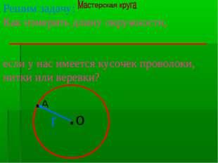 Решим задачу: Как измерить длину окружности, если у нас имеется кусочек прово