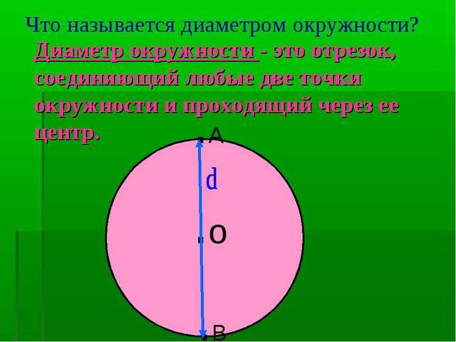 Что называется диаметром окружности? Диаметр окружности - это отрезок, соедин...