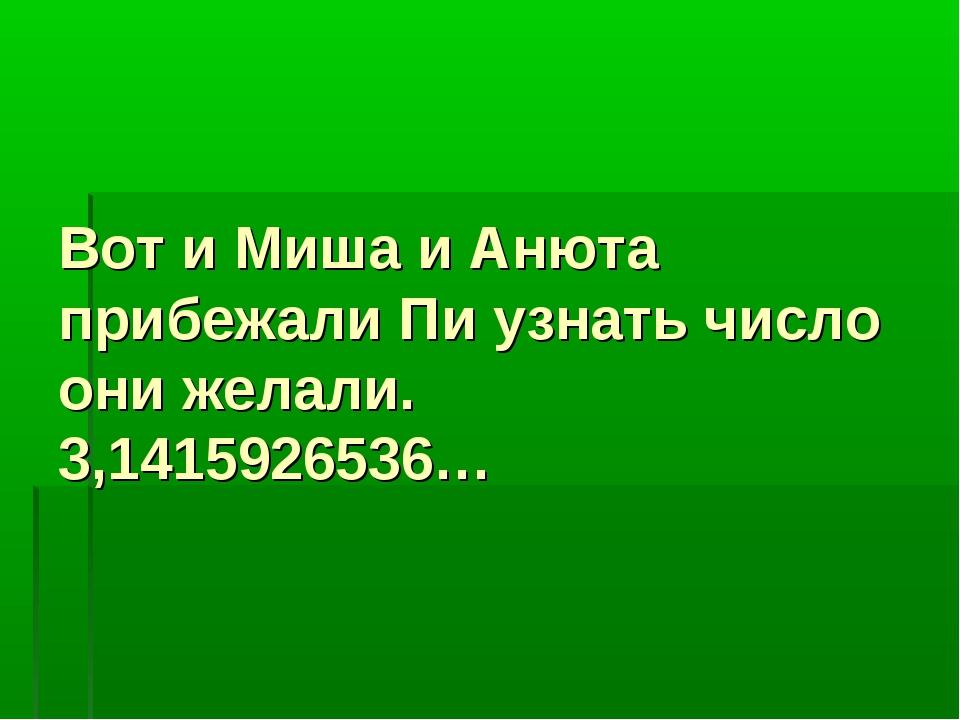 Вот и Миша и Анюта прибежали Пи узнать число они желали. 3,1415926536…