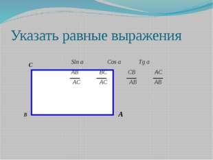 Указать равные выражения В А С Sin a Cos a Tg a AB BC CB AC AC AC AB AB