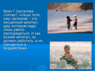 Врач Г.Шаталова считает: «Наше тело, наш организм – это бесценный капитал, да