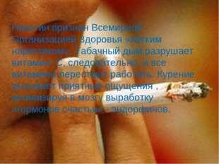 Никотин признан Всемирной Организацией Здоровья «лёгким наркотиком». Табачный