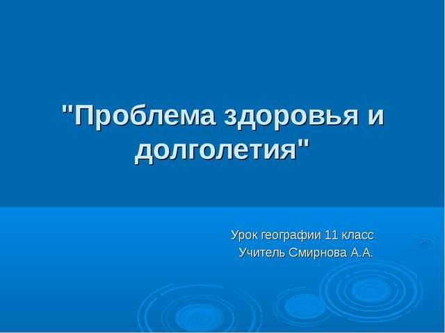 """""""Проблема здоровья и долголетия"""" Урок географии 11 класс Учитель Смирнова А.А."""