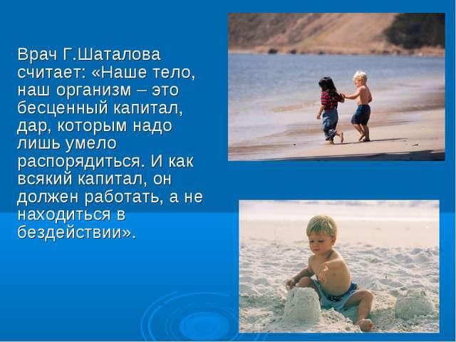 Врач Г.Шаталова считает: «Наше тело, наш организм – это бесценный капитал, да...