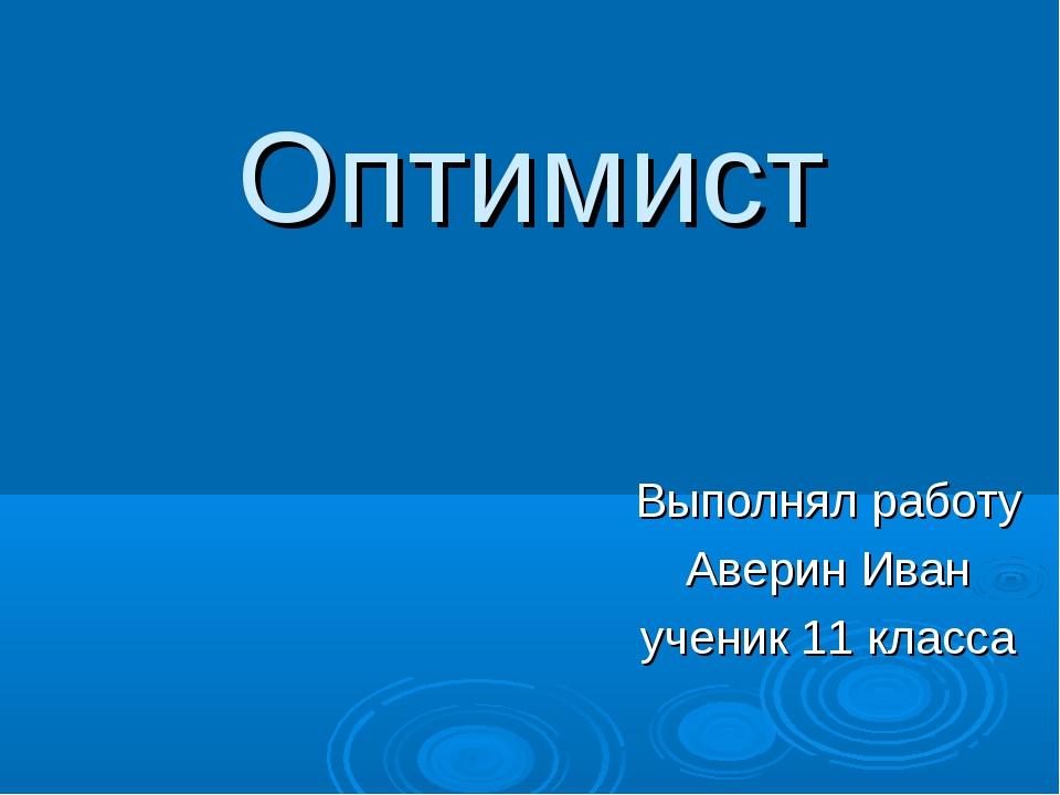 Оптимист Выполнял работу Аверин Иван ученик 11 класса