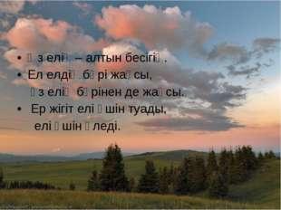 Өз елің – алтын бесігің. Ел елдің бәрі жақсы, өз елің бәрінен де жақсы. Ер жі