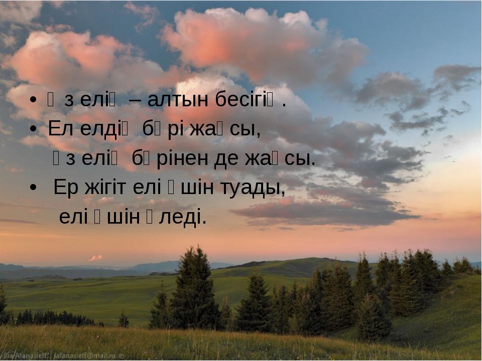 Өз елің – алтын бесігің. Ел елдің бәрі жақсы, өз елің бәрінен де жақсы. Ер жі...