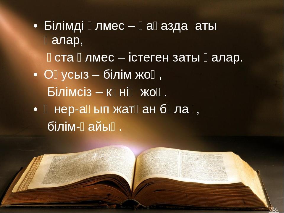 Білімді өлмес – қағазда аты қалар, ұста өлмес – істеген заты қалар. Оқусыз –...