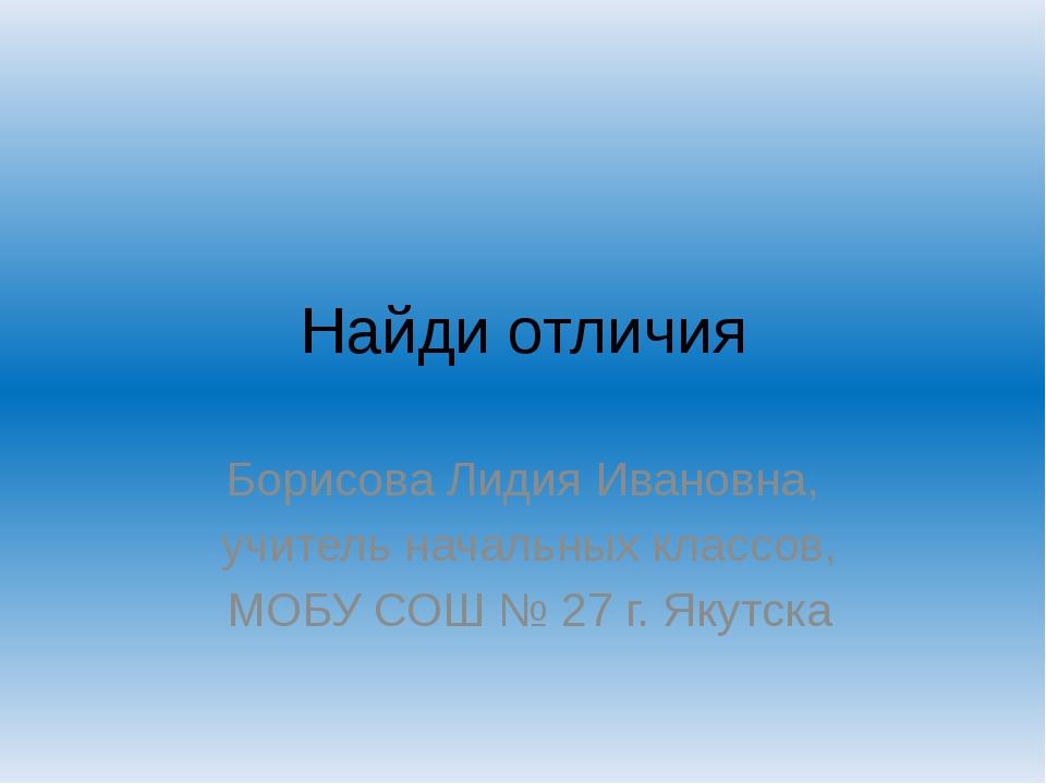Найди отличия Борисова Лидия Ивановна, учитель начальных классов, МОБУ СОШ №...