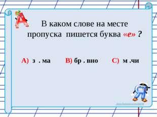 В каком слове на месте пропуска пишется буква «е» ? A) з . ма B) бр . вно C