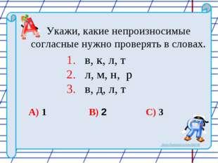 Укажи, какие непроизносимые согласные нужно проверять в словах. 1. в, к, л,