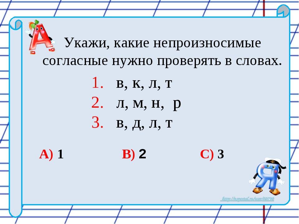 Укажи, какие непроизносимые согласные нужно проверять в словах. 1. в, к, л,...