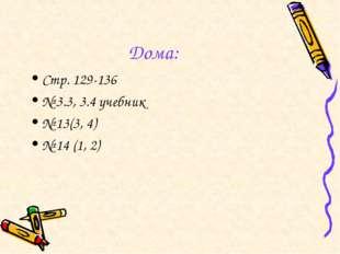 Дома: Стр. 129-136 № 3.3, 3.4 учебник № 13(3, 4) № 14 (1, 2)