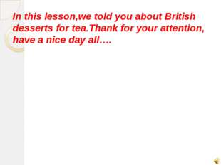In this lesson,we told you about British desserts for tea.Thank for your atte