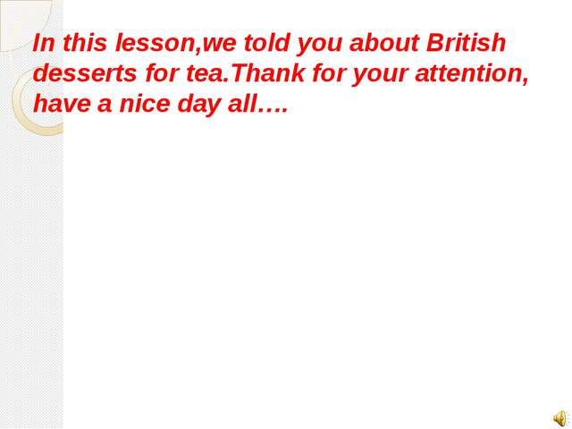 In this lesson,we told you about British desserts for tea.Thank for your atte...