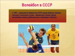 Волейбол в СССР С 1933 г. проводятся первенства СССР среди сборных команд гор