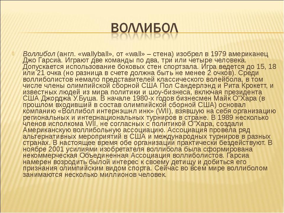 Воллибол (англ. «wallyball», от «wall» – стена) изобрел в 1979 американец Джо...