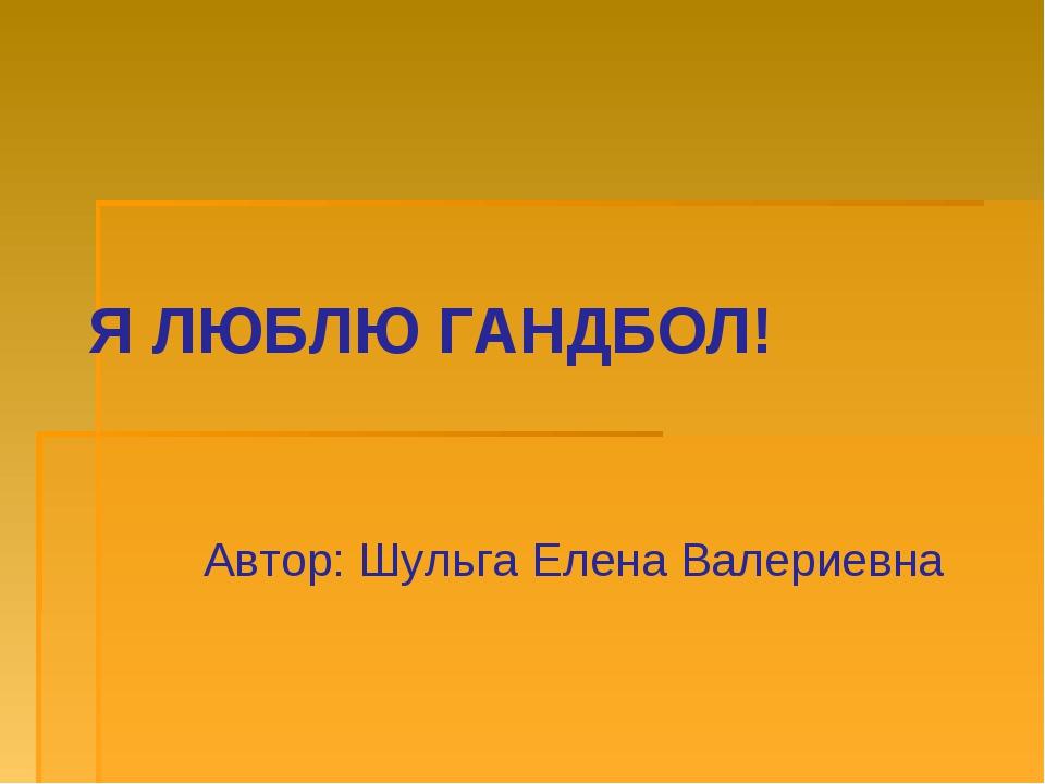 Я ЛЮБЛЮ ГАНДБОЛ! Автор: Шульга Елена Валериевна