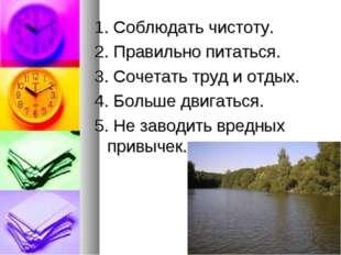 1. Соблюдать чистоту. 2. Правильно питаться. 3. Сочетать труд и отдых. 4. Бол