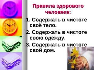 Правила здорового человека: 1. Содержать в чистоте своё тело. 2. Содержать в
