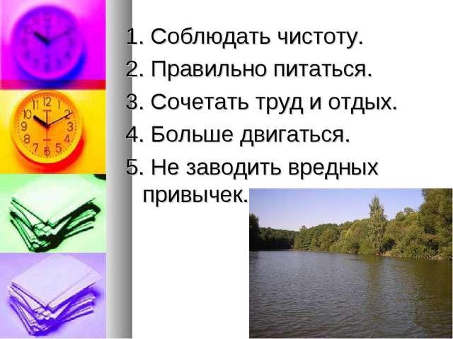 1. Соблюдать чистоту. 2. Правильно питаться. 3. Сочетать труд и отдых. 4. Бол...