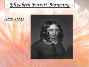 ~ Elizabeth Barrett Browning ~ (1806-1861)
