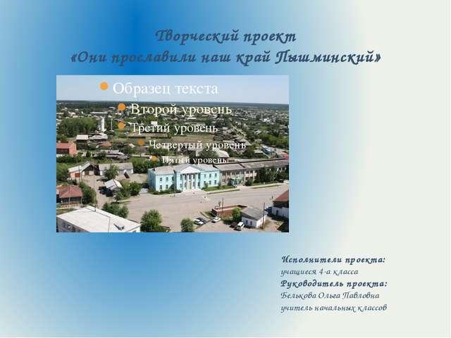 Творческий проект «Они прославили наш край Пышминский» Исполнители проекта: у...