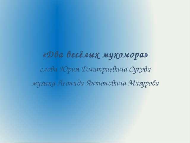 «Два весёлых мухомора» слова Юрия Дмитриевича Сухова музыка Леонида Антонови...