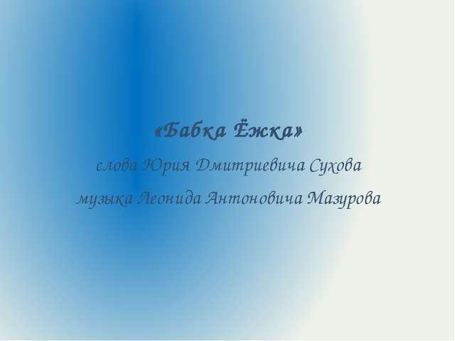«Бабка Ёжка» слова Юрия Дмитриевича Сухова музыка Леонида Антоновича Мазурова