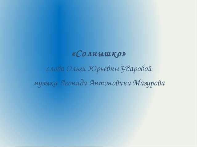 «Солнышко» слова Ольги Юрьевны Уваровой музыка Леонида Антоновича Мазурова