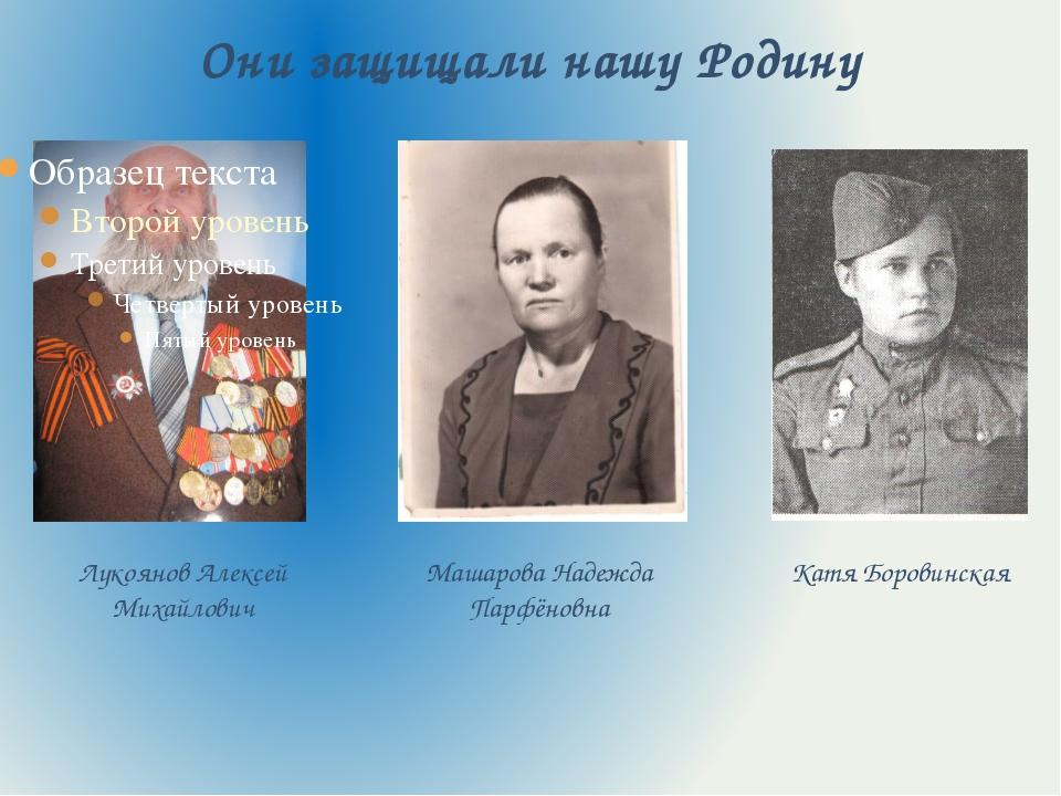 Они защищали нашу Родину Лукоянов Алексей Михайлович Машарова Надежда Парфёно...