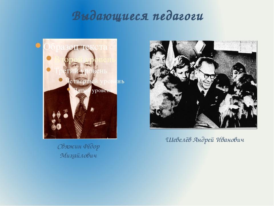 Выдающиеся педагоги Свяжин Фёдор Михайлович Шевелёв Андрей Иванович