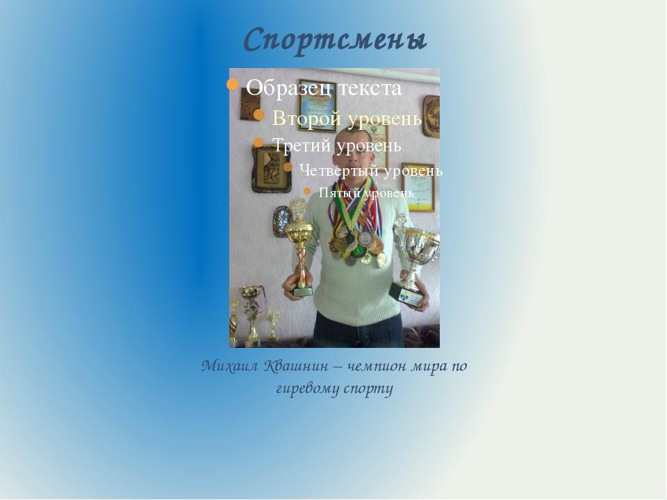 Спортсмены Михаил Квашнин – чемпион мира по гиревому спорту