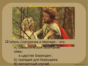 Вопрос №9 А) символическое окончание зимы в царстве Берендея ; Б) трагедия дл