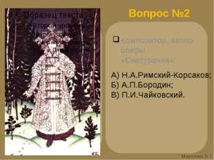 Вопрос №2 Композитор, автор оперы «Снегурочка»: А) Н.А.Римский-Корсаков; Б) А