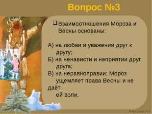 Вопрос №3 Взаимоотношения Мороза и Весны основаны: А) на любви и уважении дру
