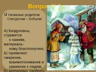 Вопрос №5 Названые родители Снегурочки – Бобыли: А) Бездуховны, стремятся к н